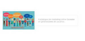 Estrategias de marketing online basadas en generaciones de usuarios.